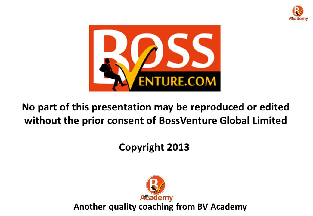 No part of this presentation may be reproduced or edited without the prior consent of BossVenture Global Limited Copyright 2013 Another quality coaching from BV Academy