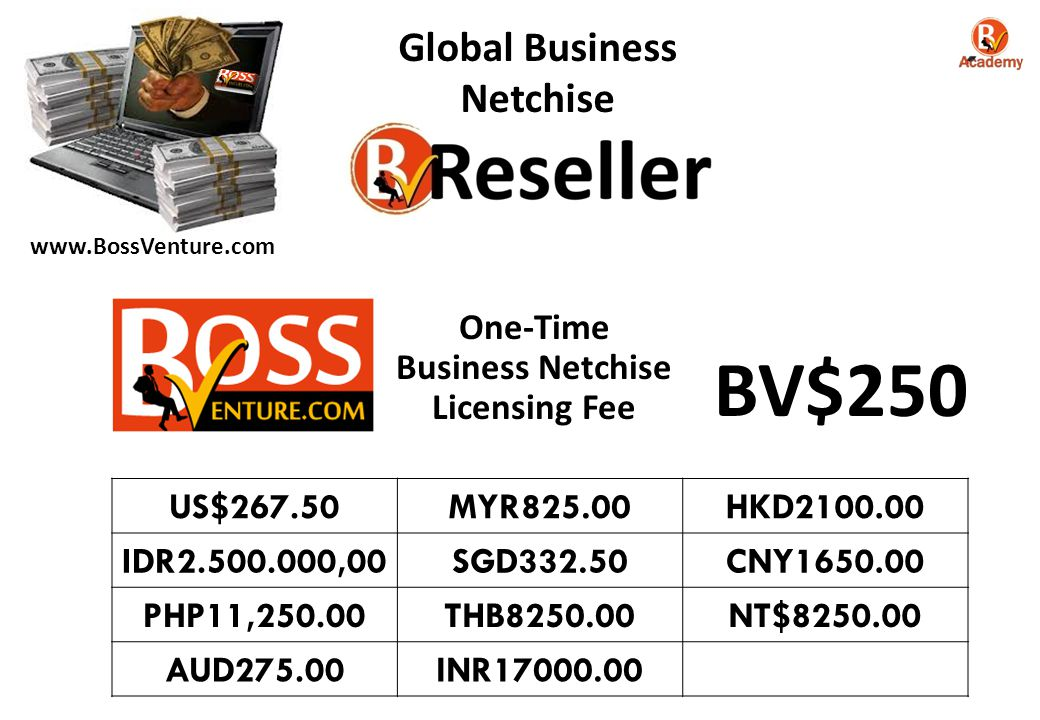 Global Business Netchise One-Time Business Netchise Licensing Fee US$267.50MYR825.00HKD2100.00 IDR2.500.000,00SGD332.50CNY1650.00 PHP11,250.00THB8250.00NT$8250.00 AUD275.00INR17000.00 BV$250 www.BossVenture.com