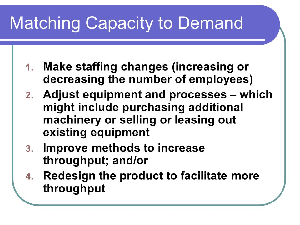 Matching Capacity to Demand 1. Make staffing changes (increasing or decreasing the number of employees) 2. Adjust equipment and processes – which migh
