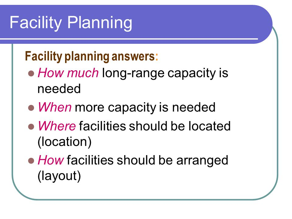 Forecast Demand Compute Needed Capacity Compute Rated Capacity Evaluate Capacity Plans Implement Best Plan Qualitative Factors (e.g., Skills) Select Best Capacity Plan Develop Alternative Plans Quantitative Factors (e.g., Cost) Capacity Planning Process