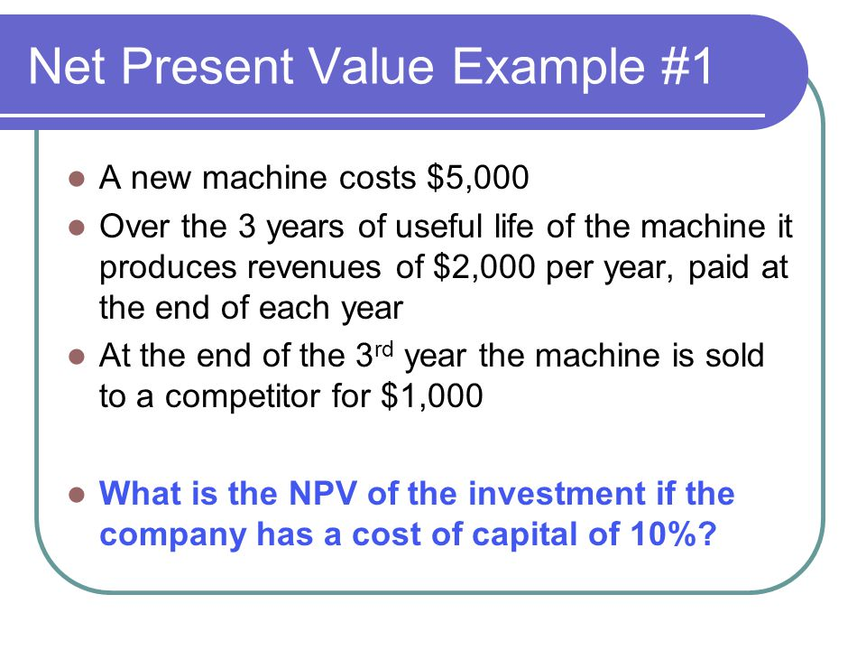 Net Present Value Example #1 A new machine costs $5,000 Over the 3 years of useful life of the machine it produces revenues of $2,000 per year, paid a