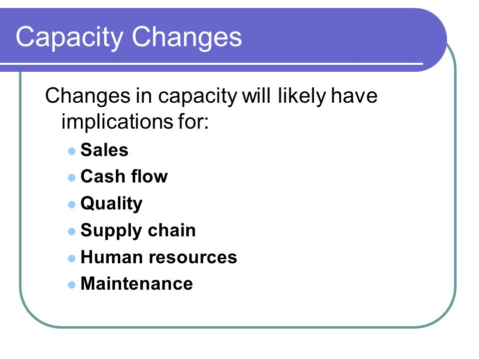 Make Good Capacity Decisions: Forecast demand accurately Understand the technology and capacity increments Find the optimal operating level (volume) Build for change