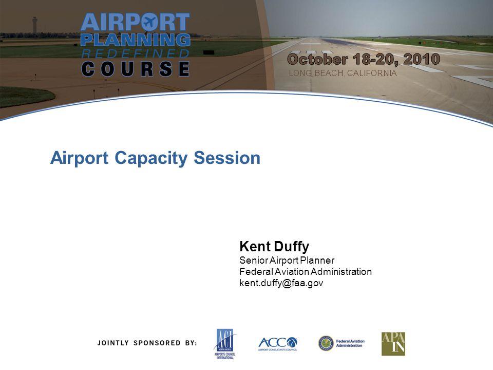 2 Kent Duffy Senior Airport Planner Federal Aviation Administration kent.duffy@faa.gov Airport Capacity Session LONG BEACH, CALIFORNIA