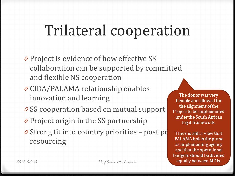 Trilateral cooperation 0 Project is evidence of how effective SS collaboration can be supported by committed and flexible NS cooperation 0 CIDA/PALAMA relationship enables innovation and learning 0 SS cooperation based on mutual support 0 Project origin in the SS partnership 0 Strong fit into country priorities – post project resourcing The donor was very flexible and allowed for the alignment of the Project to be implemented under the South African legal framework.