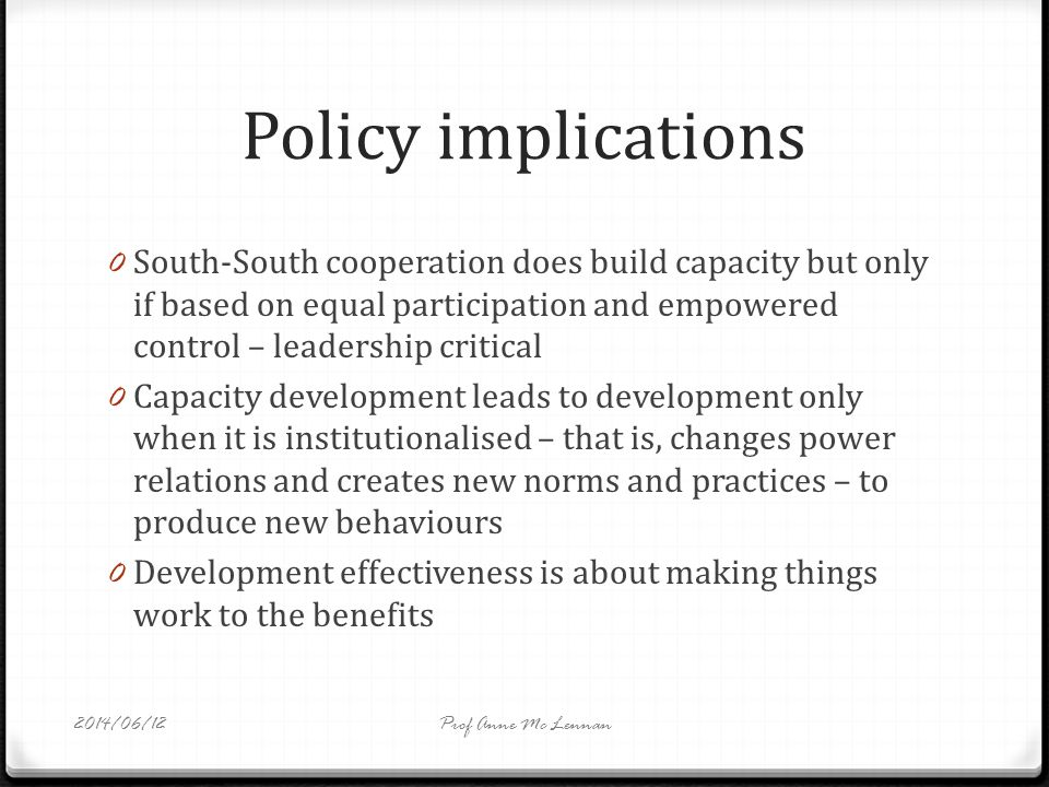 Policy implications 0 South-South cooperation does build capacity but only if based on equal participation and empowered control – leadership critical 0 Capacity development leads to development only when it is institutionalised – that is, changes power relations and creates new norms and practices – to produce new behaviours 0 Development effectiveness is about making things work to the benefits Prof Anne Mc Lennan2014/06/12