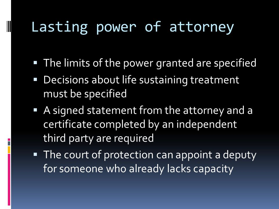 Lasting power of attorney The limits of the power granted are specified Decisions about life sustaining treatment must be specified A signed statement