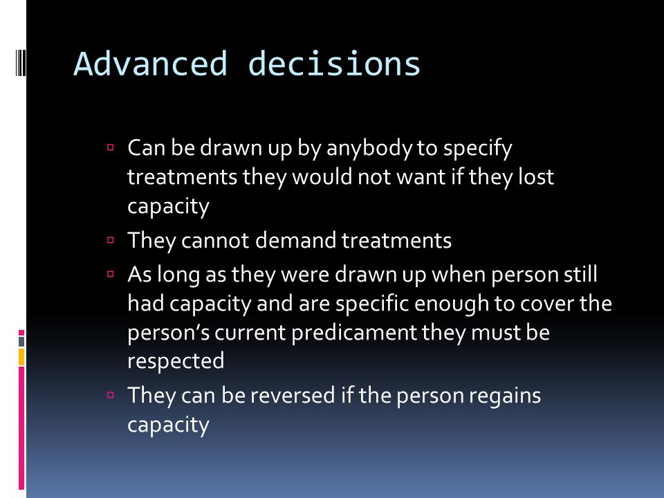 Advanced decisions Can be drawn up by anybody to specify treatments they would not want if they lost capacity They cannot demand treatments As long as