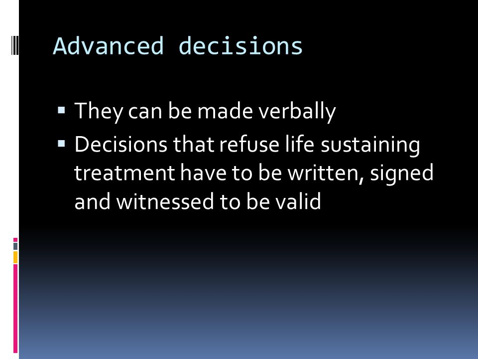 Advanced decisions They can be made verbally Decisions that refuse life sustaining treatment have to be written, signed and witnessed to be valid