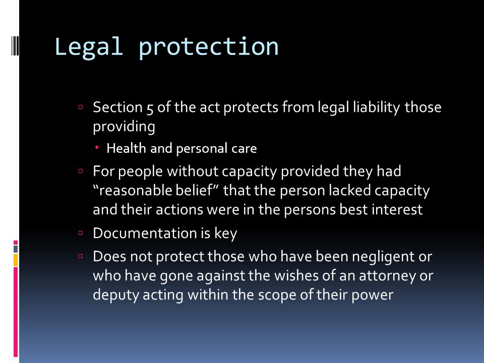 Legal protection Section 5 of the act protects from legal liability those providing Health and personal care For people without capacity provided they