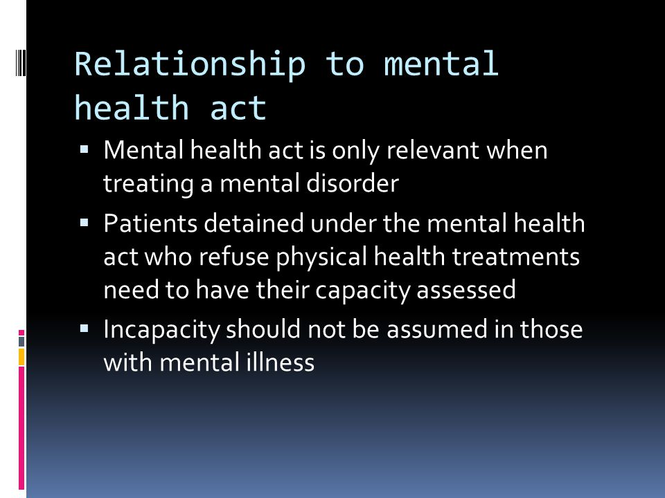 Relationship to mental health act Mental health act is only relevant when treating a mental disorder Patients detained under the mental health act who