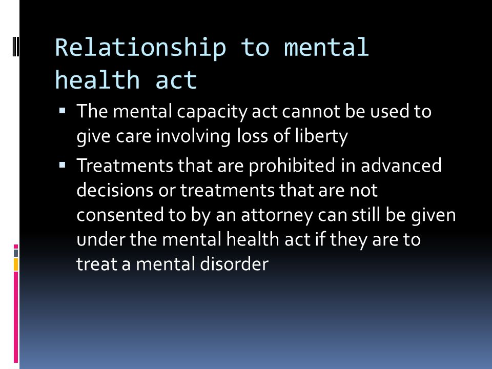 Relationship to mental health act The mental capacity act cannot be used to give care involving loss of liberty Treatments that are prohibited in adva