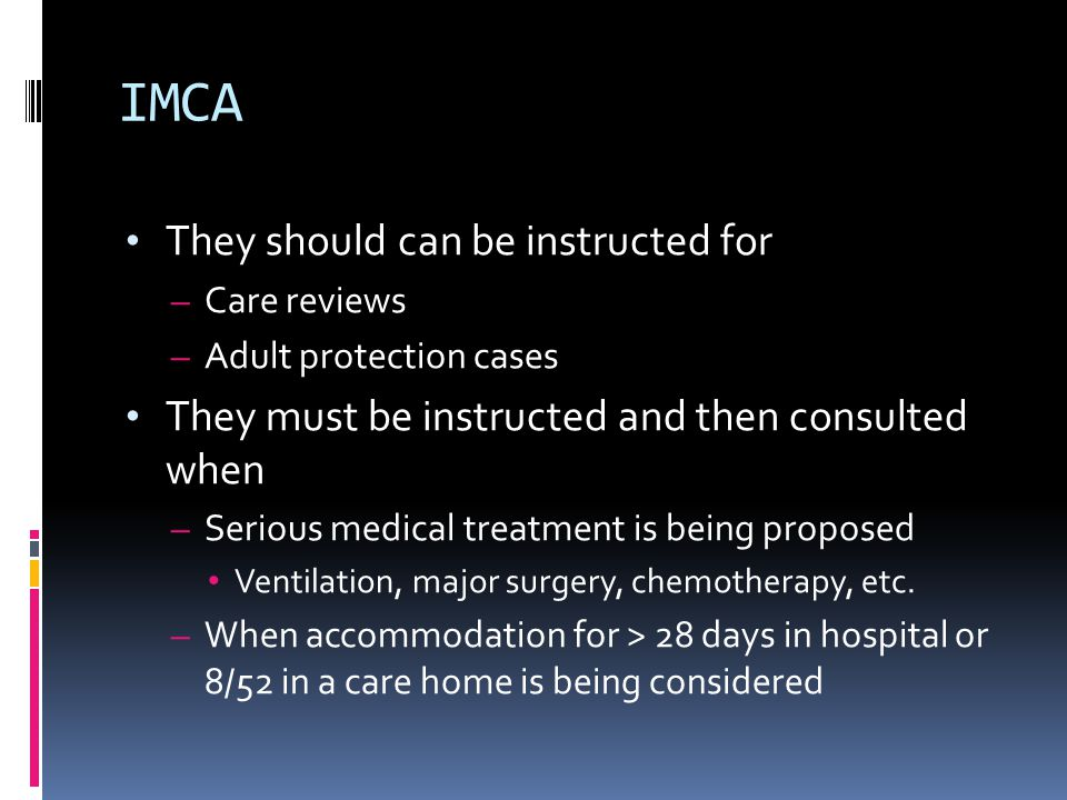 IMCA They should can be instructed for – Care reviews – Adult protection cases They must be instructed and then consulted when – Serious medical treat