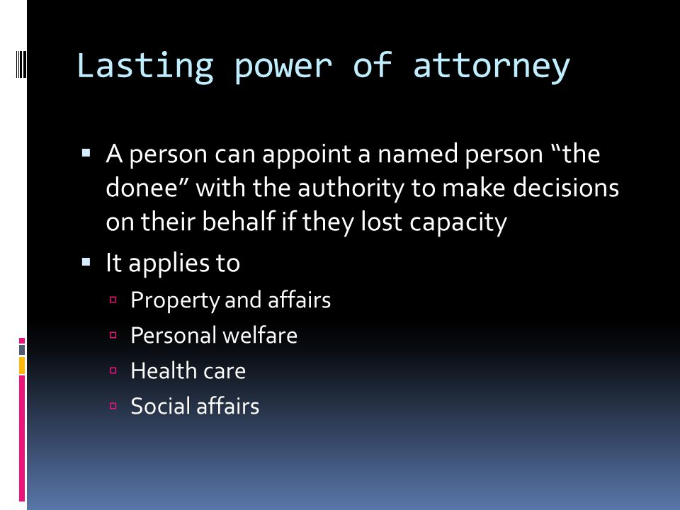 Lasting power of attorney A person can appoint a named person the donee with the authority to make decisions on their behalf if they lost capacity It