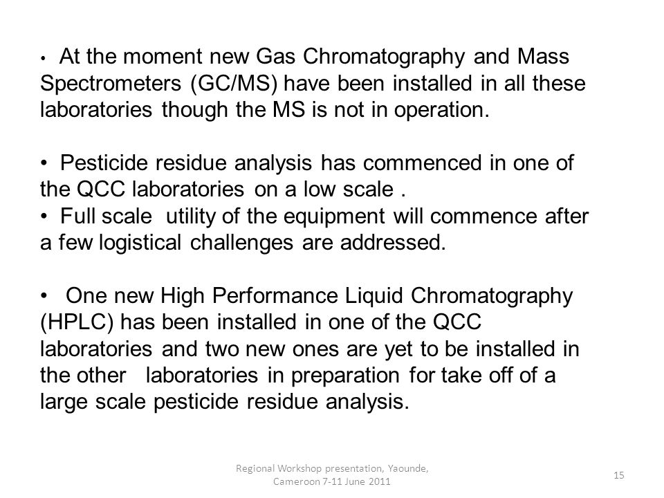Regional Workshop presentation, Yaounde, Cameroon 7-11 June At the moment new Gas Chromatography and Mass Spectrometers (GC/MS) have been installed in all these laboratories though the MS is not in operation.