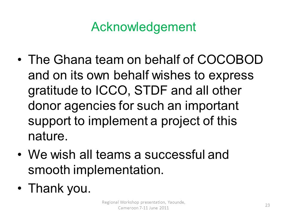 Acknowledgement The Ghana team on behalf of COCOBOD and on its own behalf wishes to express gratitude to ICCO, STDF and all other donor agencies for such an important support to implement a project of this nature.