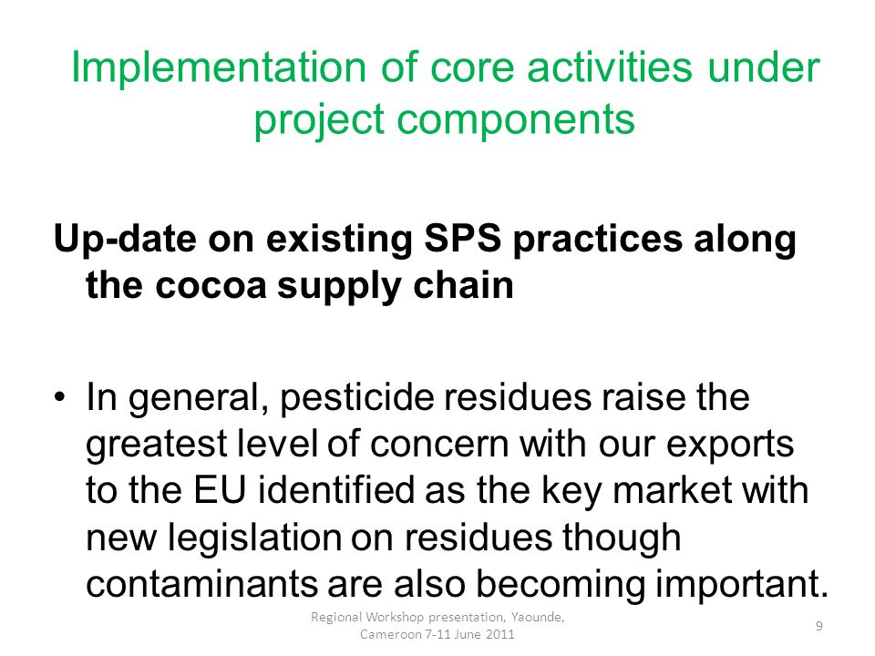 Implementation of core activities under project components Up-date on existing SPS practices along the cocoa supply chain In general, pesticide residues raise the greatest level of concern with our exports to the EU identified as the key market with new legislation on residues though contaminants are also becoming important.
