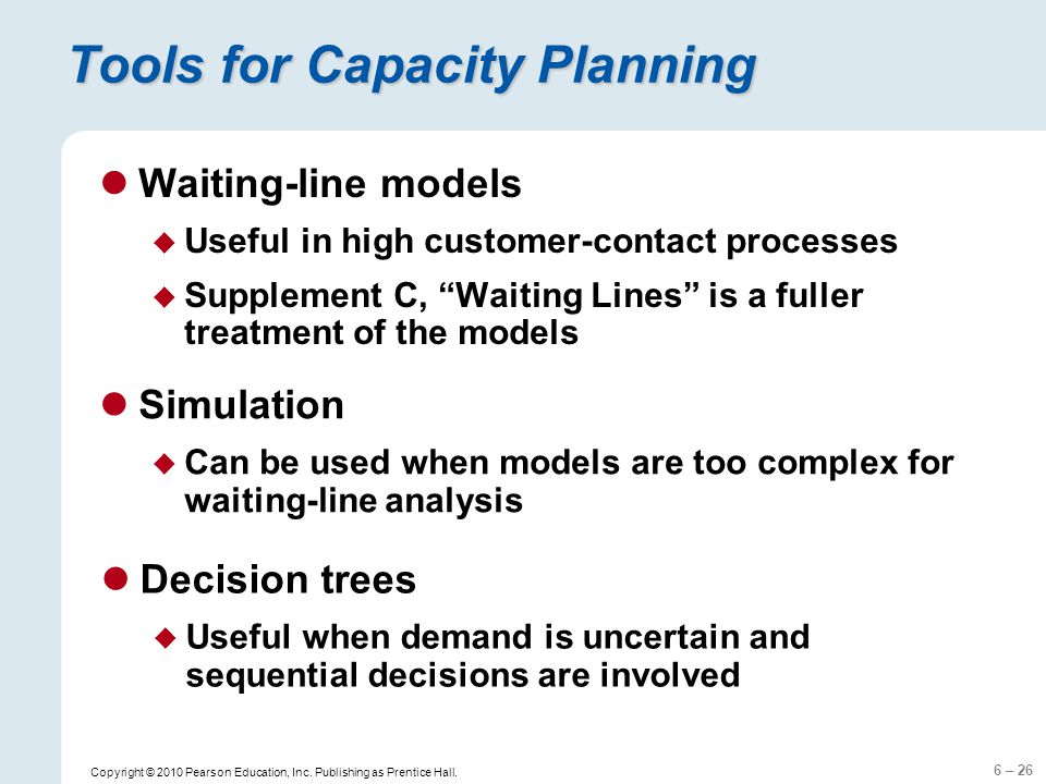 6 – 26 Copyright © 2010 Pearson Education, Inc. Publishing as Prentice Hall. Tools for Capacity Planning Waiting-line models Useful in high customer-c