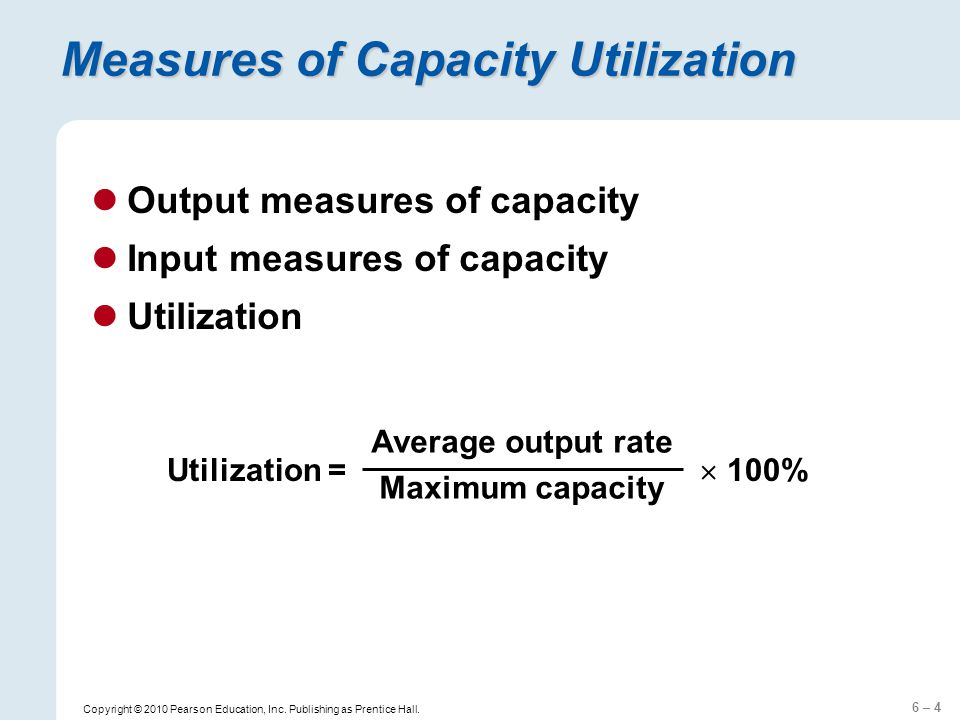 6 – 4 Copyright © 2010 Pearson Education, Inc. Publishing as Prentice Hall. Measures of Capacity Utilization Output measures of capacity Input measure
