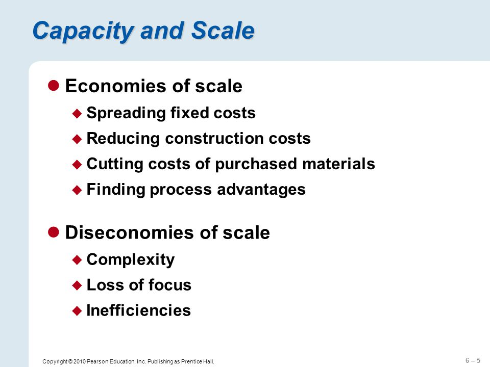 6 – 5 Copyright © 2010 Pearson Education, Inc. Publishing as Prentice Hall. Capacity and Scale Economies of scale Spreading fixed costs Reducing const