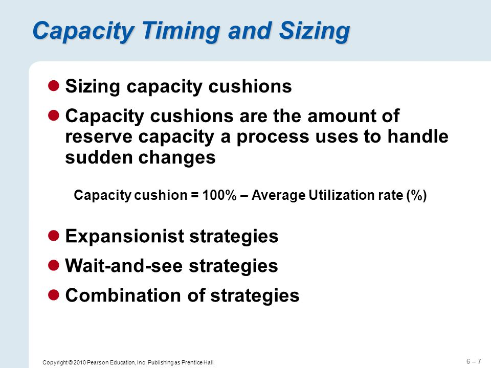 6 – 7 Copyright © 2010 Pearson Education, Inc. Publishing as Prentice Hall. Capacity Timing and Sizing Sizing capacity cushions Capacity cushions are