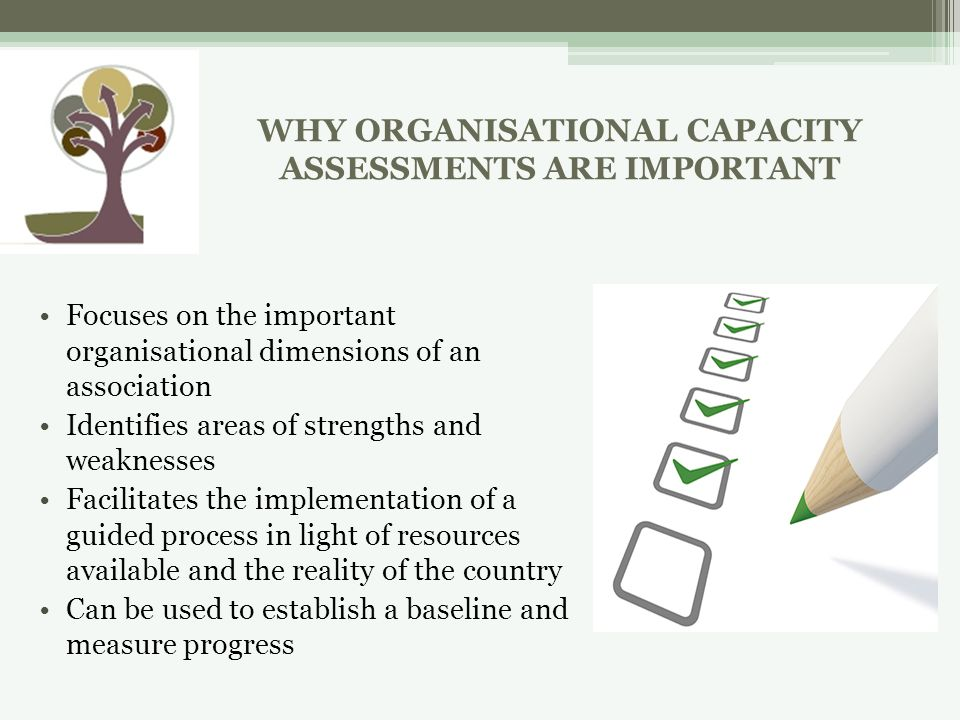 Focuses on the important organisational dimensions of an association Identifies areas of strengths and weaknesses Facilitates the implementation of a guided process in light of resources available and the reality of the country Can be used to establish a baseline and measure progress WHY ORGANISATIONAL CAPACITY ASSESSMENTS ARE IMPORTANT