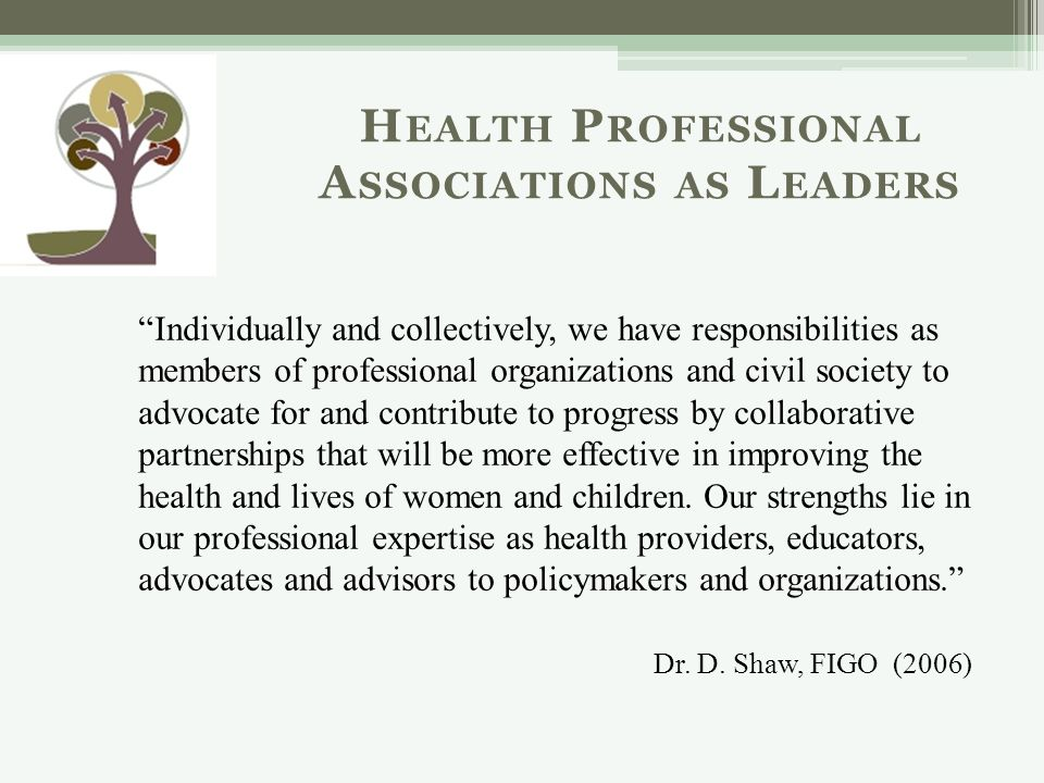 Individually and collectively, we have responsibilities as members of professional organizations and civil society to advocate for and contribute to progress by collaborative partnerships that will be more effective in improving the health and lives of women and children.