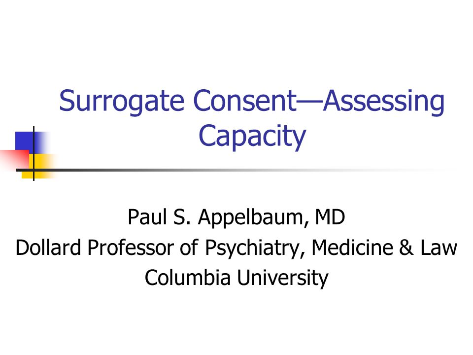 Surrogate ConsentAssessing Capacity Paul S. Appelbaum, MD Dollard Professor of Psychiatry, Medicine & Law Columbia University