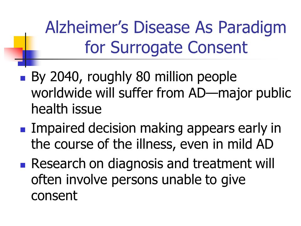 Alzheimers Disease As Paradigm for Surrogate Consent By 2040, roughly 80 million people worldwide will suffer from ADmajor public health issue Impaire