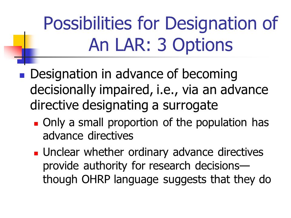 Possibilities for Designation of An LAR: 3 Options Designation in advance of becoming decisionally impaired, i.e., via an advance directive designatin