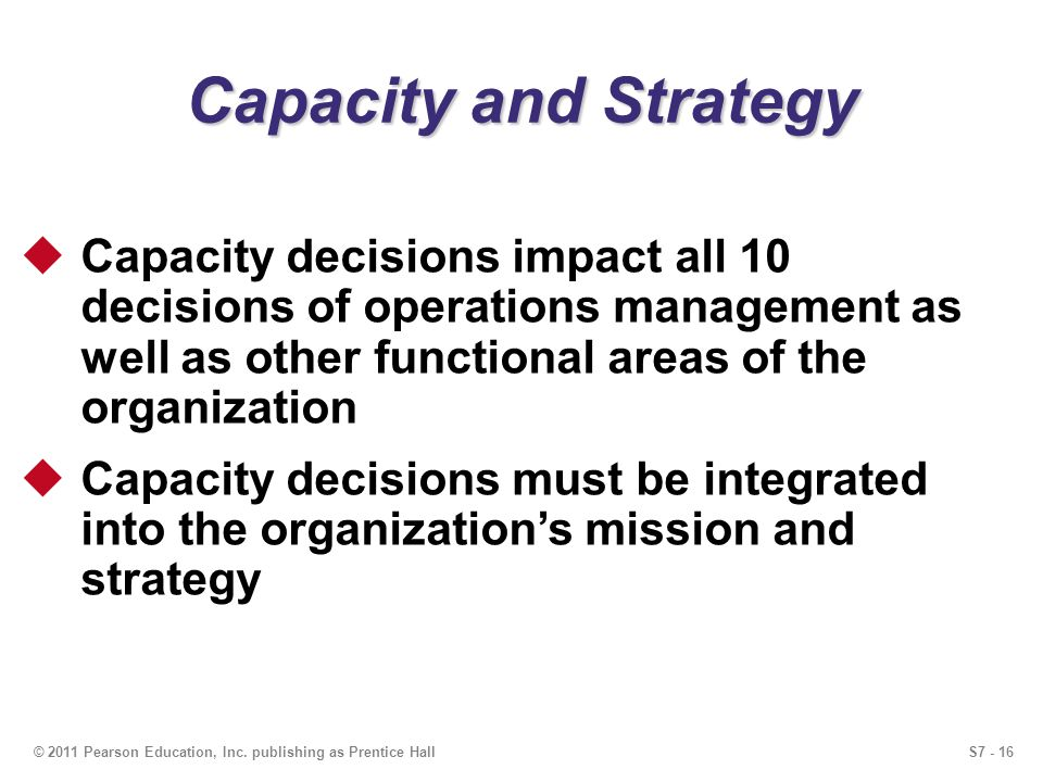 S7 - 16© 2011 Pearson Education, Inc. publishing as Prentice Hall Capacity and Strategy Capacity decisions impact all 10 decisions of operations manag