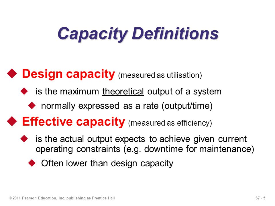 S7 - 5© 2011 Pearson Education, Inc. publishing as Prentice Hall Capacity Definitions Design capacity (measured as utilisation) is the maximum theoret
