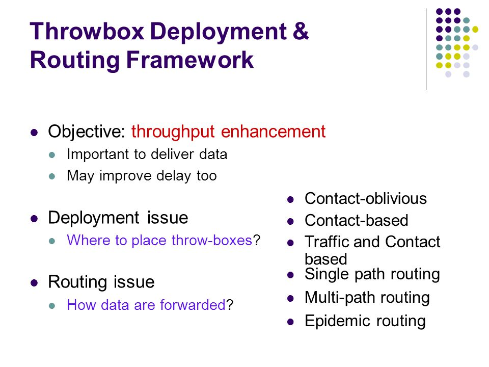 Throwbox Deployment & Routing Framework Objective: throughput enhancement Important to deliver data May improve delay too Deployment issue Where to pl