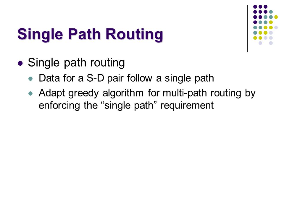 Single Path Routing Single path routing Data for a S-D pair follow a single path Adapt greedy algorithm for multi-path routing by enforcing the single