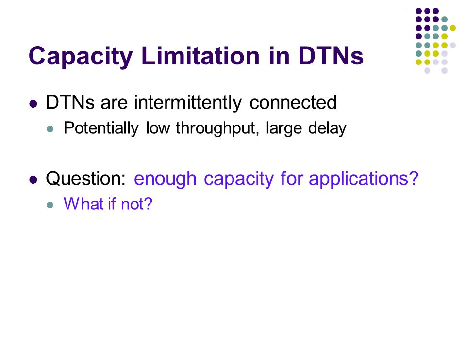 Capacity Limitation in DTNs DTNs are intermittently connected Potentially low throughput, large delay Question: enough capacity for applications? What