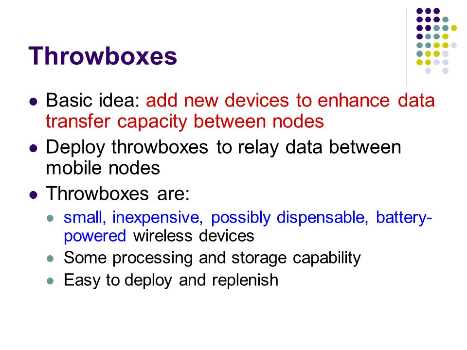 Throwboxes Basic idea: add new devices to enhance data transfer capacity between nodes Deploy throwboxes to relay data between mobile nodes Throwboxes