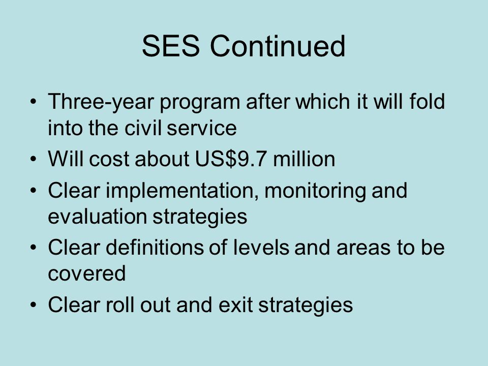 SES Continued Three-year program after which it will fold into the civil service Will cost about US$9.7 million Clear implementation, monitoring and evaluation strategies Clear definitions of levels and areas to be covered Clear roll out and exit strategies