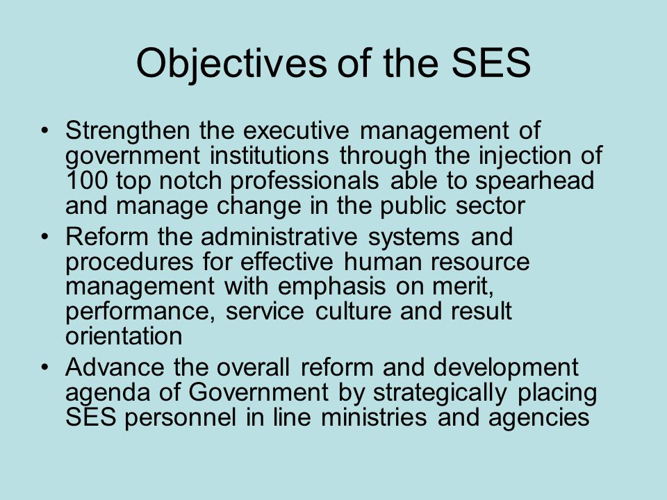 Objectives of the SES Strengthen the executive management of government institutions through the injection of 100 top notch professionals able to spearhead and manage change in the public sector Reform the administrative systems and procedures for effective human resource management with emphasis on merit, performance, service culture and result orientation Advance the overall reform and development agenda of Government by strategically placing SES personnel in line ministries and agencies