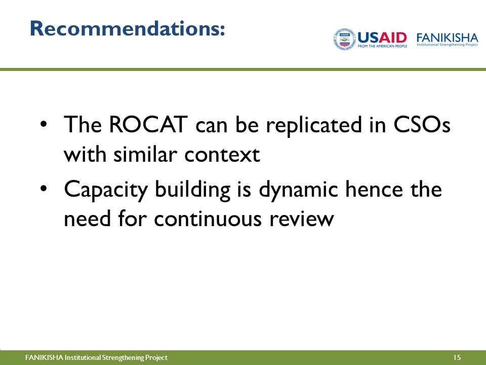 15FANIKISHA Institutional Strengthening Project Recommendations: The ROCAT can be replicated in CSOs with similar context Capacity building is dynamic