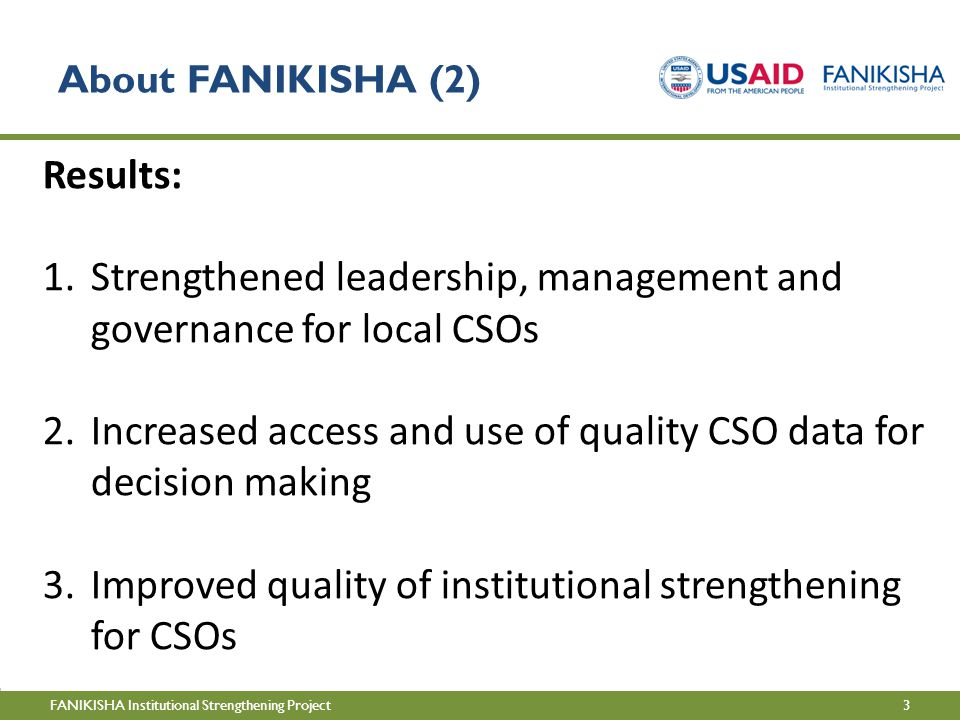 3FANIKISHA Institutional Strengthening Project About FANIKISHA (2) Results: 1.Strengthened leadership, management and governance for local CSOs 2.Increased access and use of quality CSO data for decision making 3.Improved quality of institutional strengthening for CSOs
