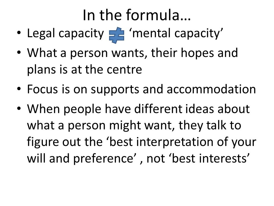 In the formula… Legal capacity mental capacity What a person wants, their hopes and plans is at the centre Focus is on supports and accommodation When people have different ideas about what a person might want, they talk to figure out the best interpretation of your will and preference, not best interests