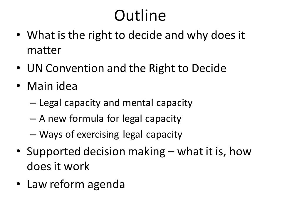 Outline What is the right to decide and why does it matter UN Convention and the Right to Decide Main idea – Legal capacity and mental capacity – A new formula for legal capacity – Ways of exercising legal capacity Supported decision making – what it is, how does it work Law reform agenda