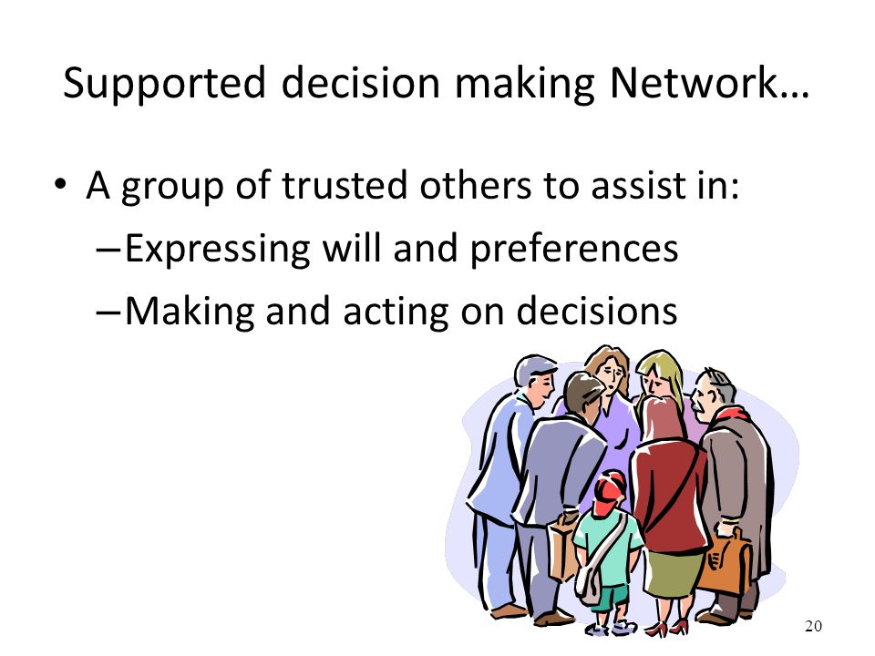 Supported decision making Network… A group of trusted others to assist in: – Expressing will and preferences – Making and acting on decisions 20