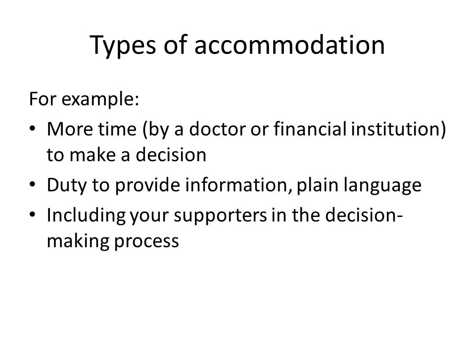 Types of accommodation For example: More time (by a doctor or financial institution) to make a decision Duty to provide information, plain language Including your supporters in the decision- making process