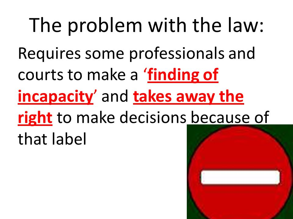 The problem with the law: Requires some professionals and courts to make a finding of incapacity and takes away the right to make decisions because of that label