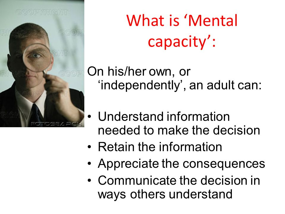 What is Mental capacity: On his/her own, or independently, an adult can: Understand information needed to make the decision Retain the information Appreciate the consequences Communicate the decision in ways others understand