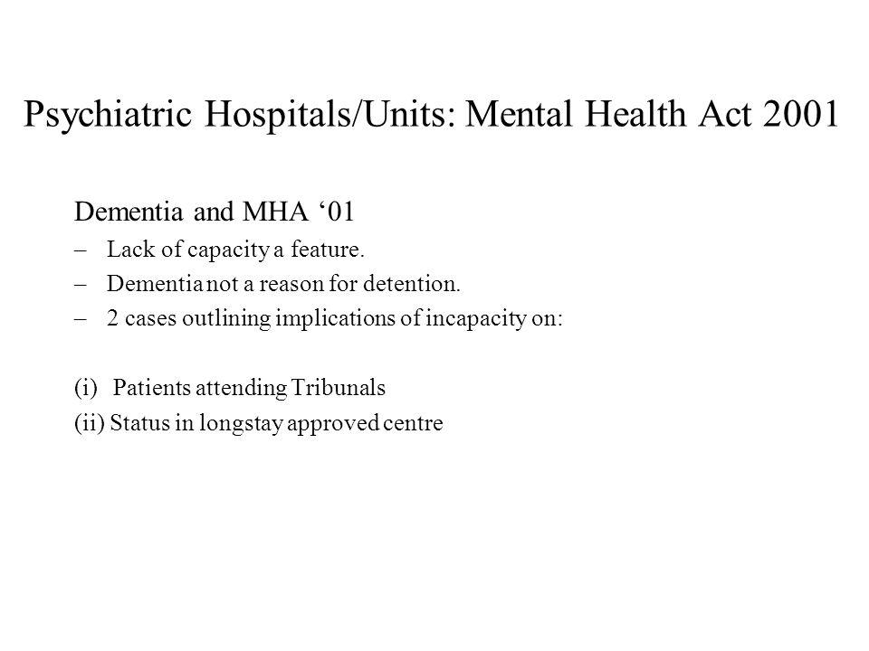 Psychiatric Hospitals/Units: Mental Health Act 2001 Dementia and MHA 01 –Lack of capacity a feature.
