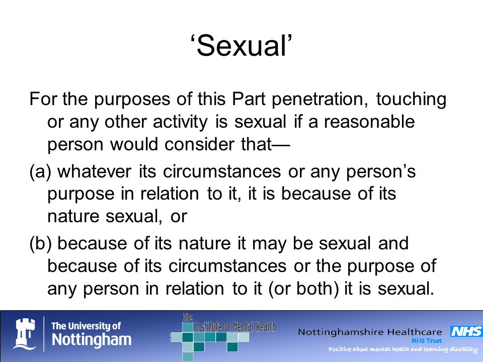Positive about mental health and learning disability Sexual For the purposes of this Part penetration, touching or any other activity is sexual if a reasonable person would consider that (a) whatever its circumstances or any persons purpose in relation to it, it is because of its nature sexual, or (b) because of its nature it may be sexual and because of its circumstances or the purpose of any person in relation to it (or both) it is sexual.