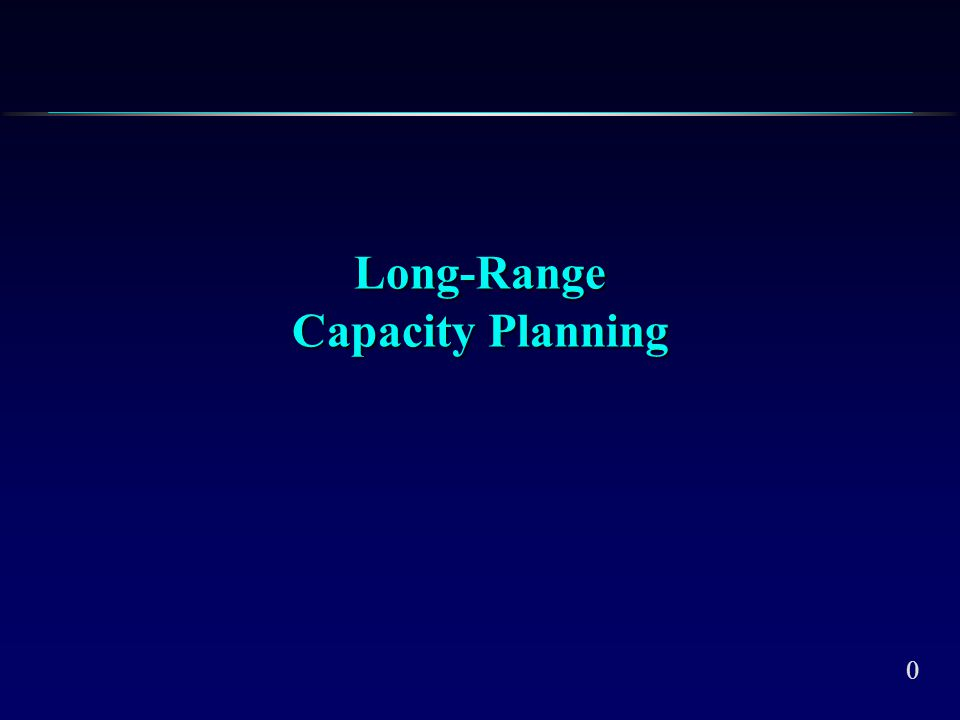 0 Long-Range Capacity Planning