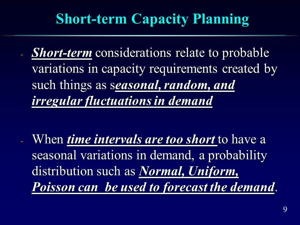 9 Short-term Capacity Planning - Short-term considerations relate to probable variations in capacity requirements created by such things as seasonal,