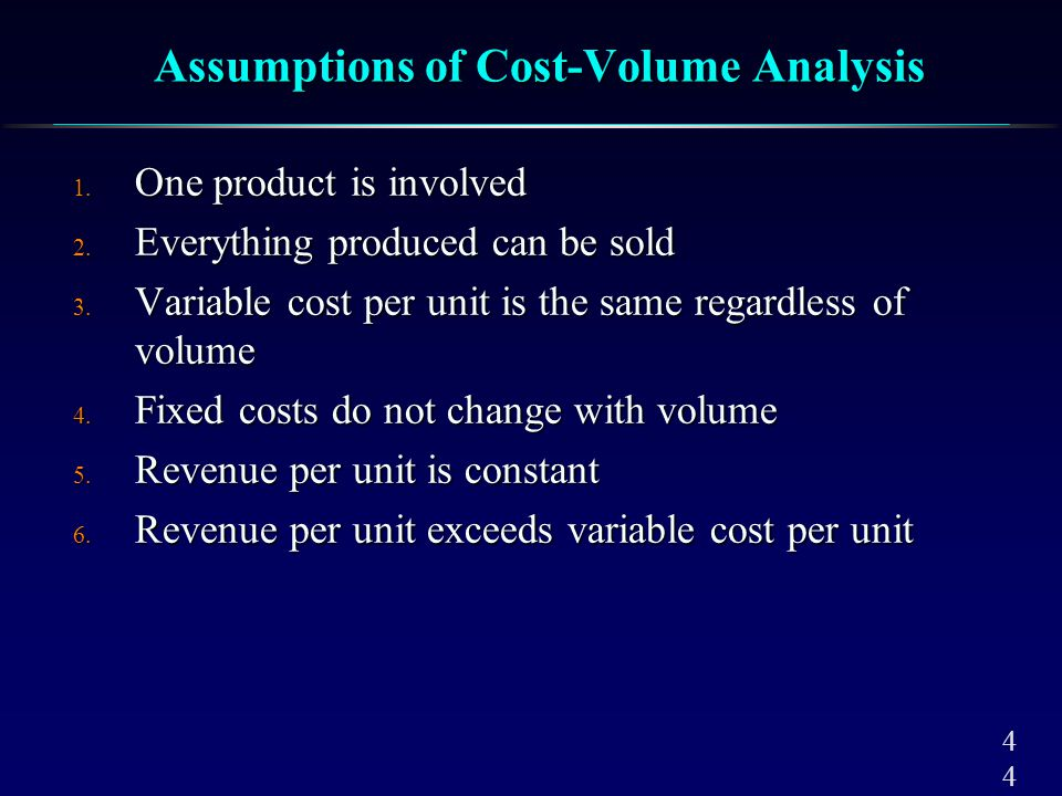 4 Assumptions of Cost-Volume Analysis 1. One product is involved 2. Everything produced can be sold 3. Variable cost per unit is the same regardless o